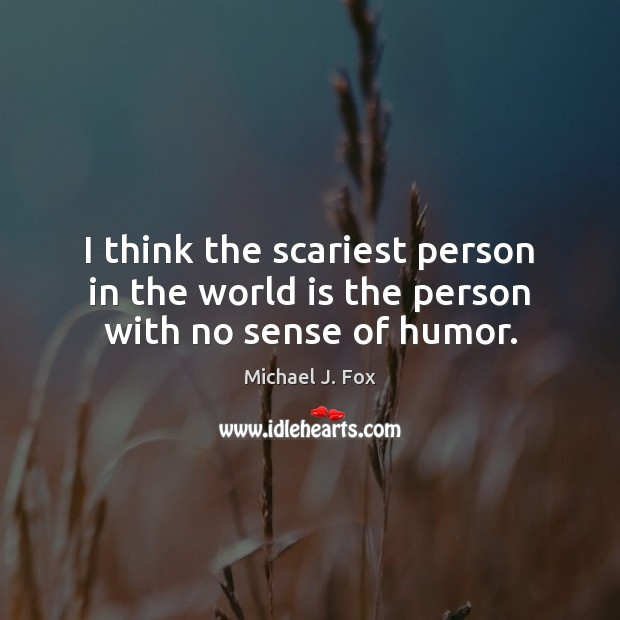 I think the scariest person in the world is the person with no sense of humor. Michael J. Fox Picture Quote