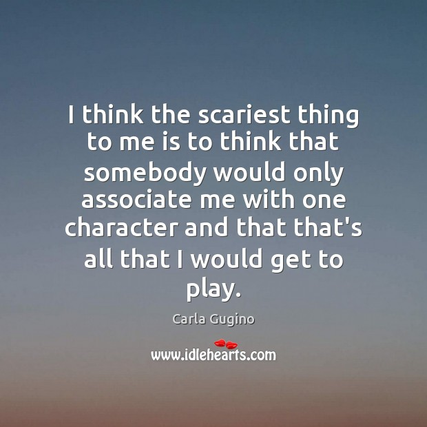 I think the scariest thing to me is to think that somebody Carla Gugino Picture Quote