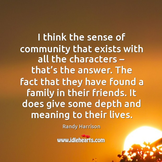 I think the sense of community that exists with all the characters – that's the answer. Randy Harrison Picture Quote