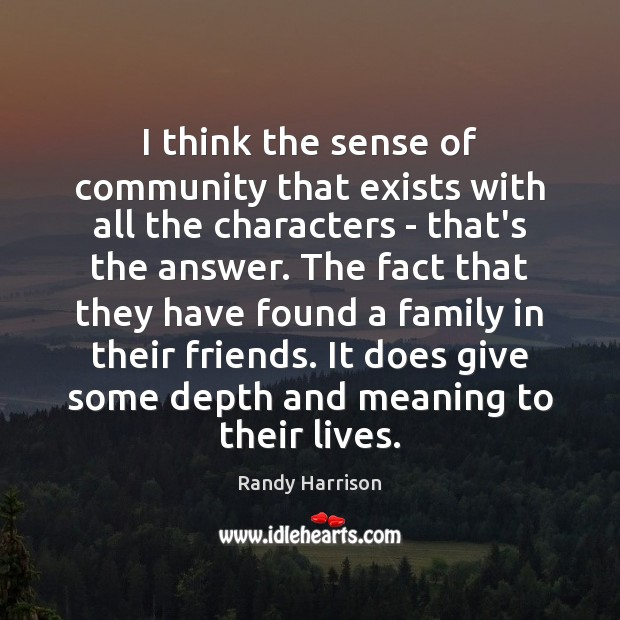 I think the sense of community that exists with all the characters Randy Harrison Picture Quote