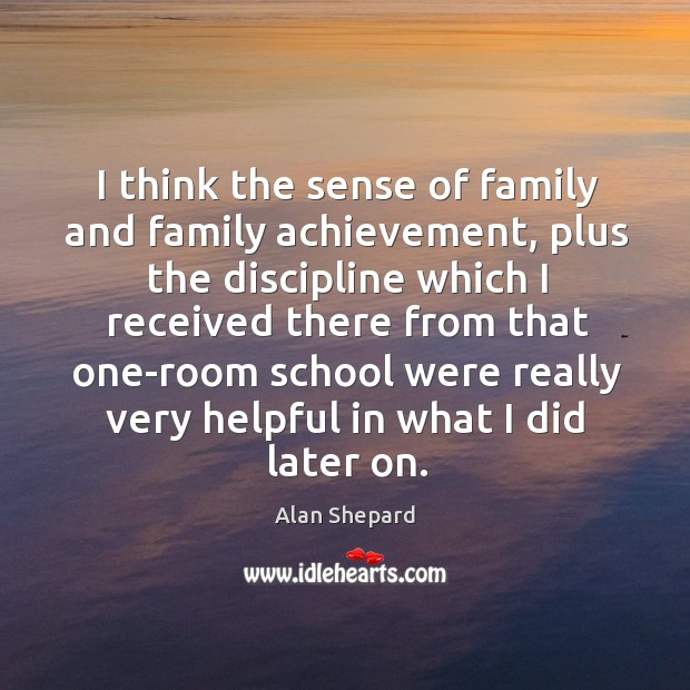 I think the sense of family and family achievement, plus the discipline which I received there Image