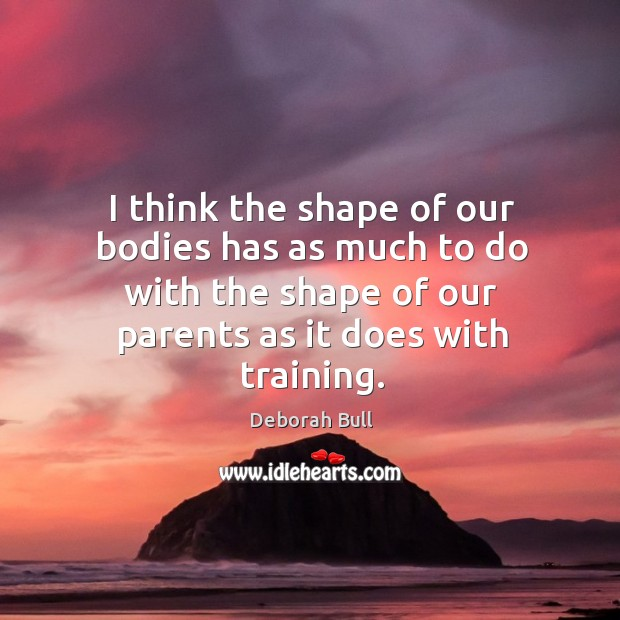 I think the shape of our bodies has as much to do with the shape of our parents as it does with training. Deborah Bull Picture Quote