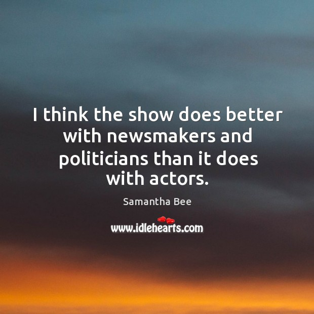 I think the show does better with newsmakers and politicians than it does with actors. Samantha Bee Picture Quote