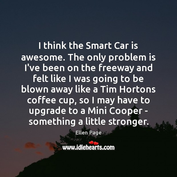 I think the Smart Car is awesome. The only problem is I've Car Quotes Image