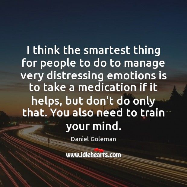 I think the smartest thing for people to do to manage very Daniel Goleman Picture Quote