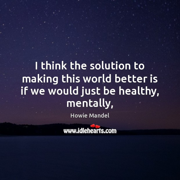 I think the solution to making this world better is if we would just be healthy, mentally, Image
