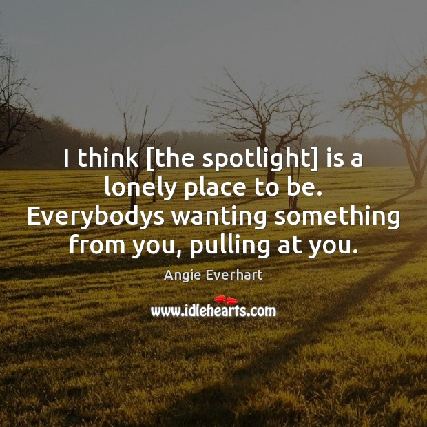 Image, I think [the spotlight] is a lonely place to be. Everybodys wanting