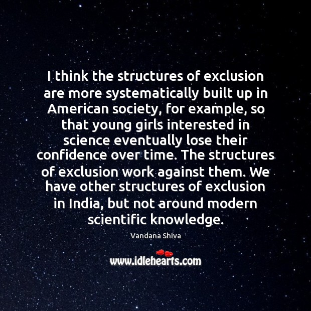 I think the structures of exclusion are more systematically built up in Vandana Shiva Picture Quote