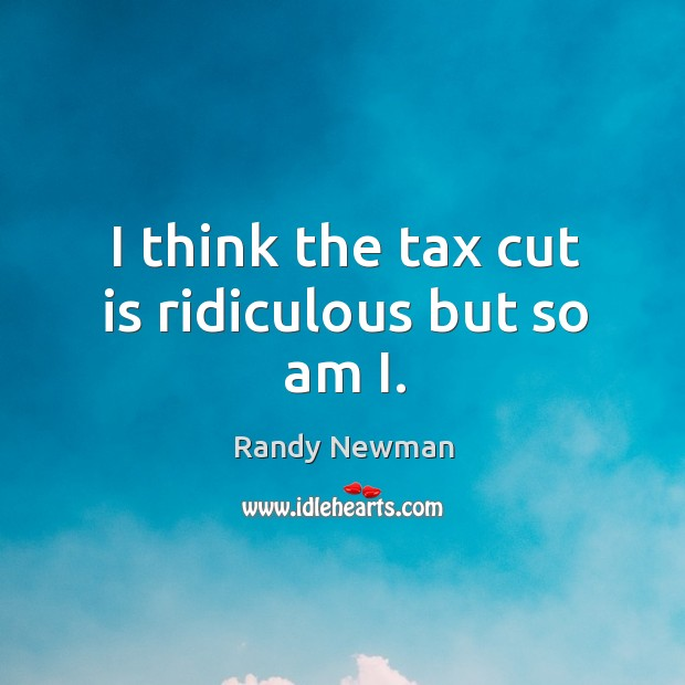 I think the tax cut is ridiculous but so am i. Randy Newman Picture Quote