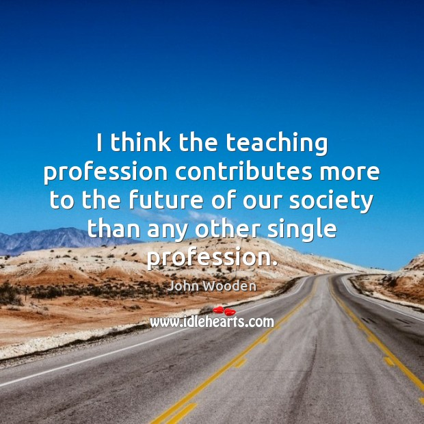 I think the teaching profession contributes more to the future of our John Wooden Picture Quote