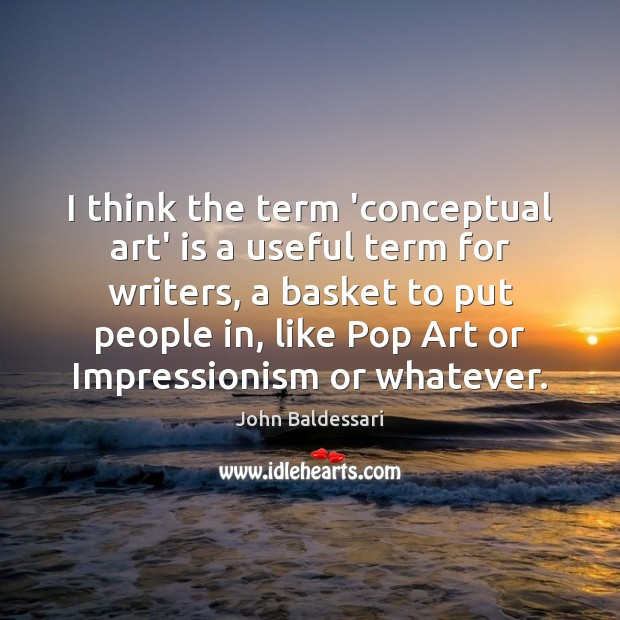 I think the term 'conceptual art' is a useful term for writers, John Baldessari Picture Quote