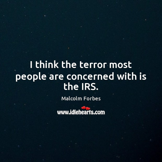 I think the terror most people are concerned with is the IRS. Malcolm Forbes Picture Quote