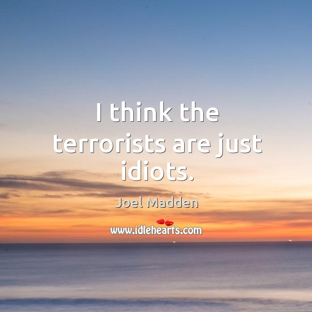 I think the terrorists are just idiots. Joel Madden Picture Quote
