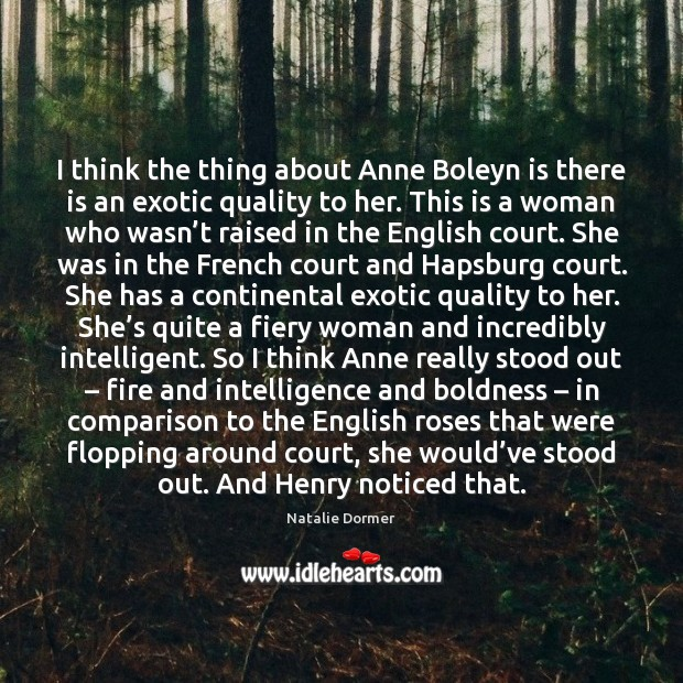 I think the thing about Anne Boleyn is there is an exotic Image