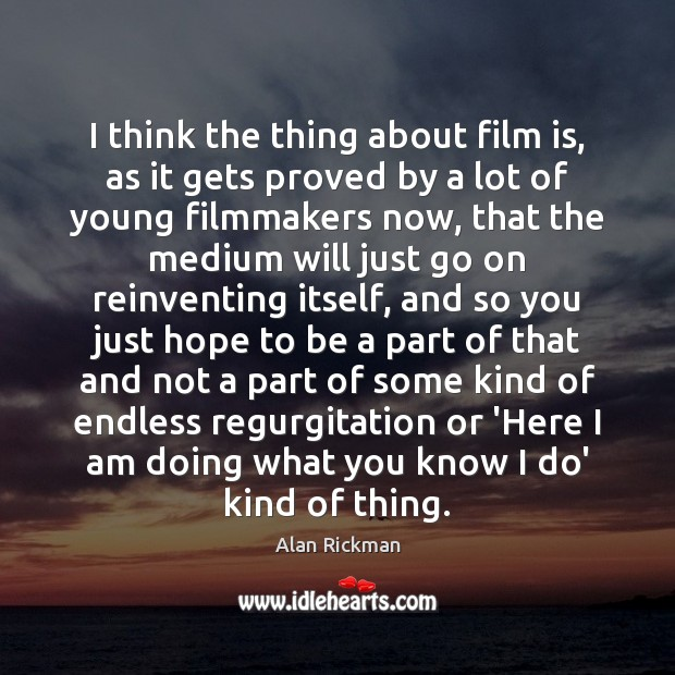 I think the thing about film is, as it gets proved by Alan Rickman Picture Quote