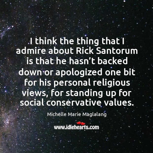 I think the thing that I admire about rick santorum is that he hasn't backed down or Image