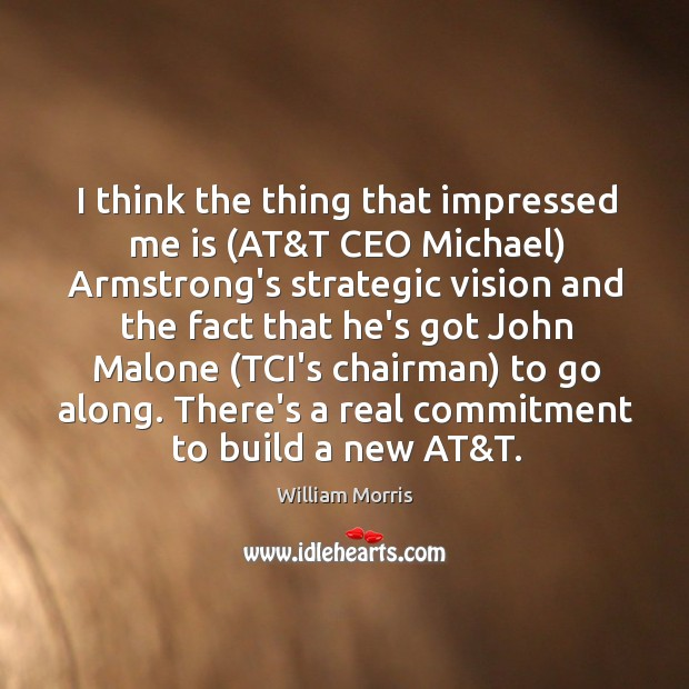 I think the thing that impressed me is (AT&T CEO Michael) William Morris Picture Quote