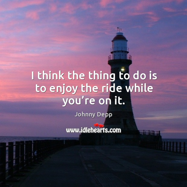 Image, I think the thing to do is to enjoy the ride while you're on it.