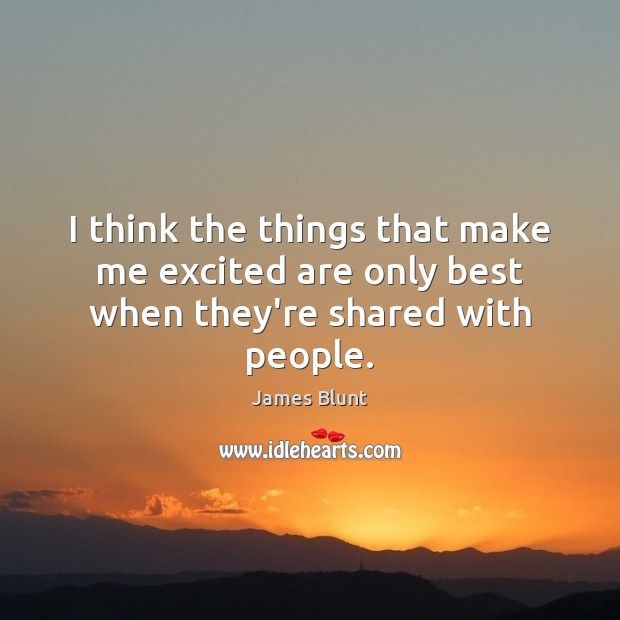 I think the things that make me excited are only best when they're shared with people. Image