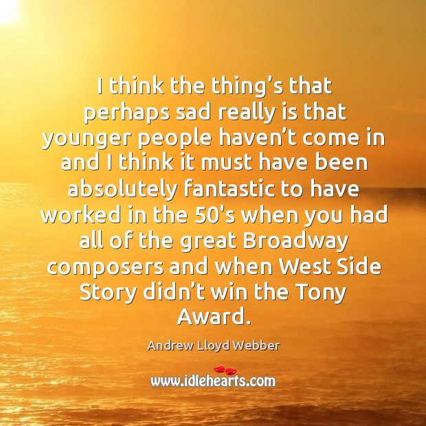 I think the thing's that perhaps sad really is that younger people haven't come in and Andrew Lloyd Webber Picture Quote