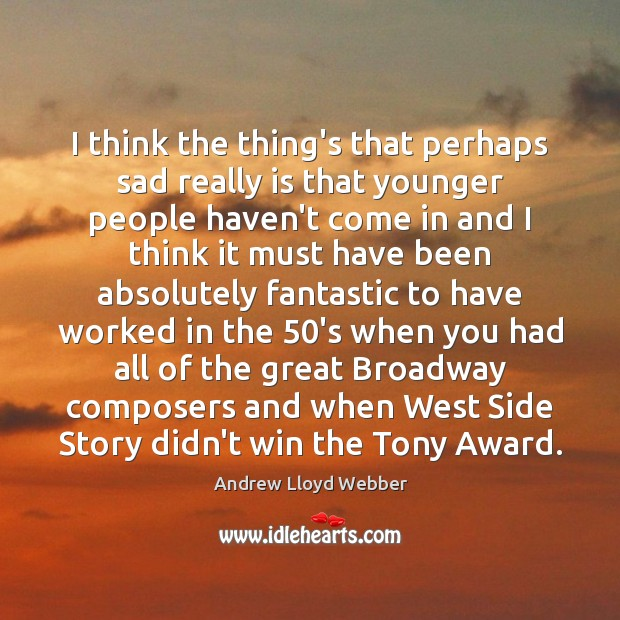 I think the thing's that perhaps sad really is that younger people Andrew Lloyd Webber Picture Quote