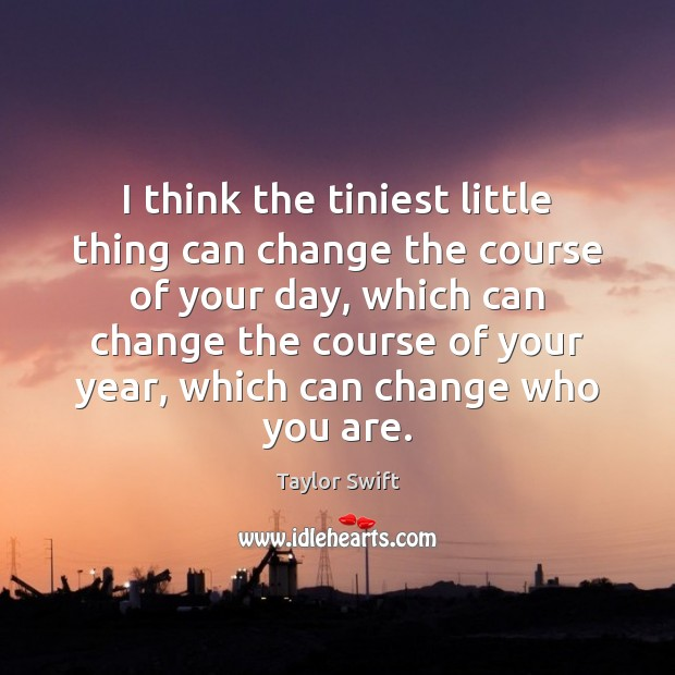 I think the tiniest little thing can change the course of your Image