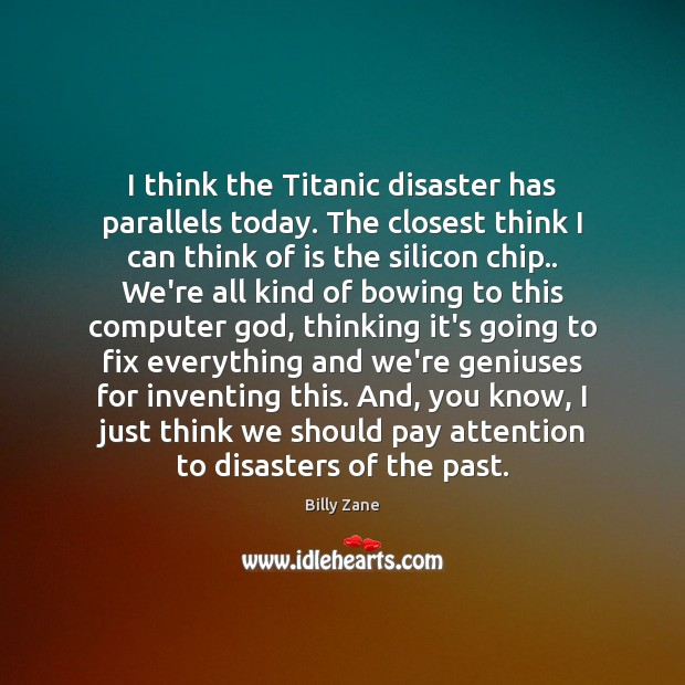 Image, I think the Titanic disaster has parallels today. The closest think I