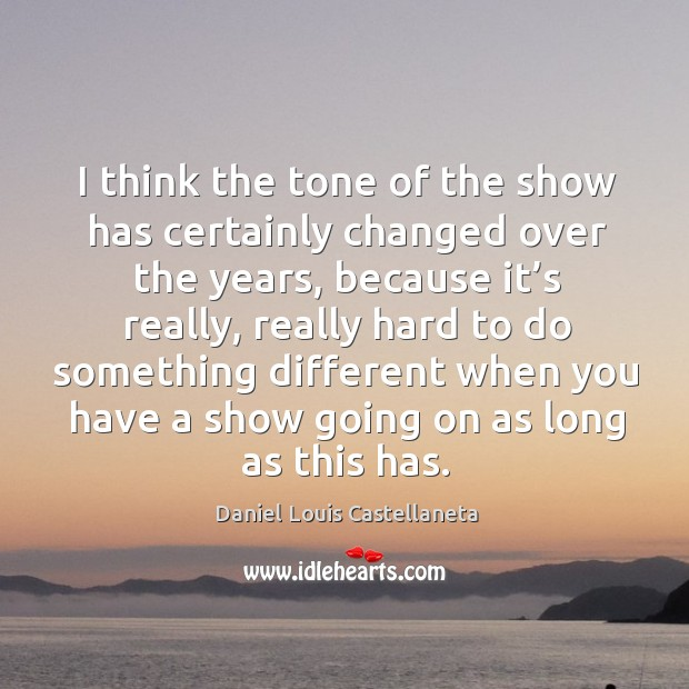 I think the tone of the show has certainly changed over the years, because it's really Image