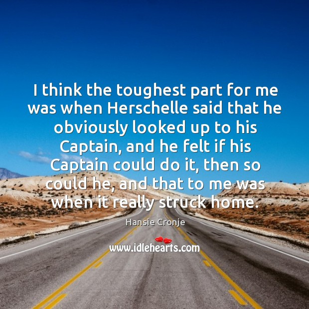 I think the toughest part for me was when herschelle said that he obviously looked up to his captain Image