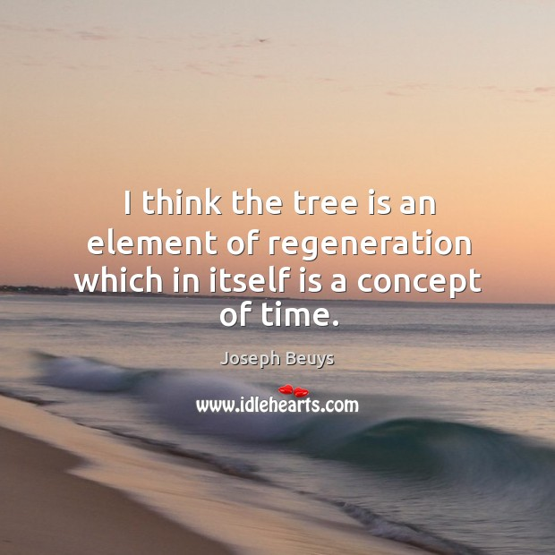 I think the tree is an element of regeneration which in itself is a concept of time. Joseph Beuys Picture Quote