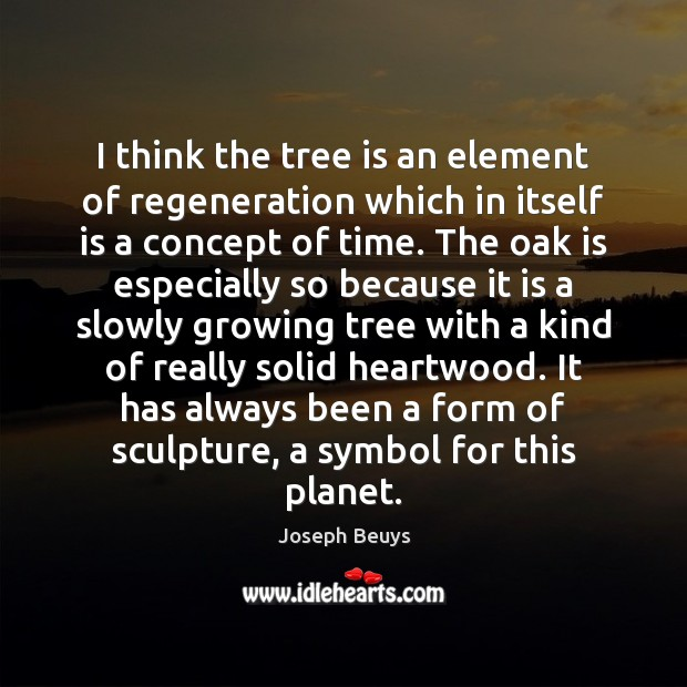 I think the tree is an element of regeneration which in itself Joseph Beuys Picture Quote