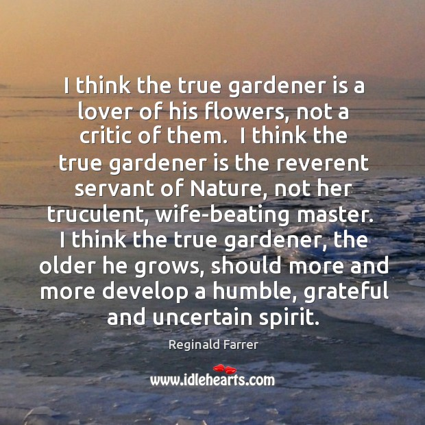 I think the true gardener is a lover of his flowers, not Image
