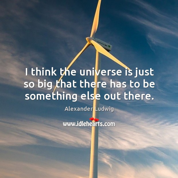 I think the universe is just so big that there has to be something else out there. Image