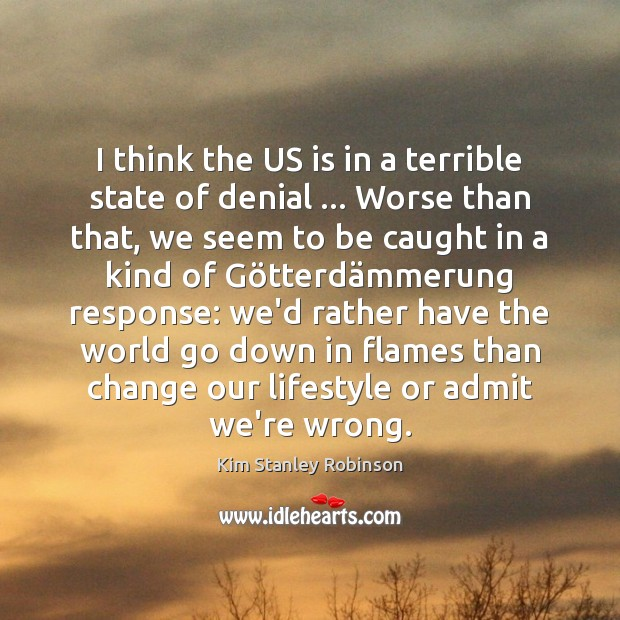 I think the US is in a terrible state of denial … Worse Kim Stanley Robinson Picture Quote