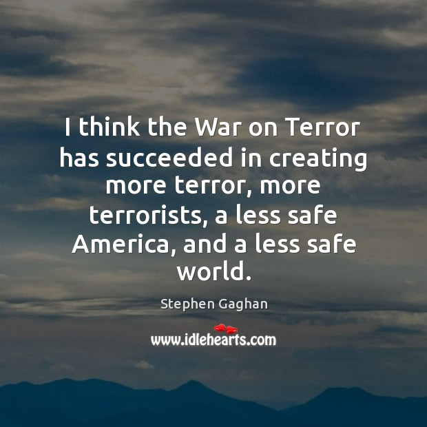 I think the War on Terror has succeeded in creating more terror, Image