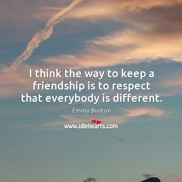 I think the way to keep a friendship is to respect that everybody is different. Image