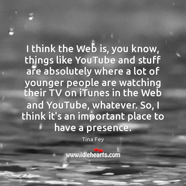 I think the Web is, you know, things like YouTube and stuff Tina Fey Picture Quote