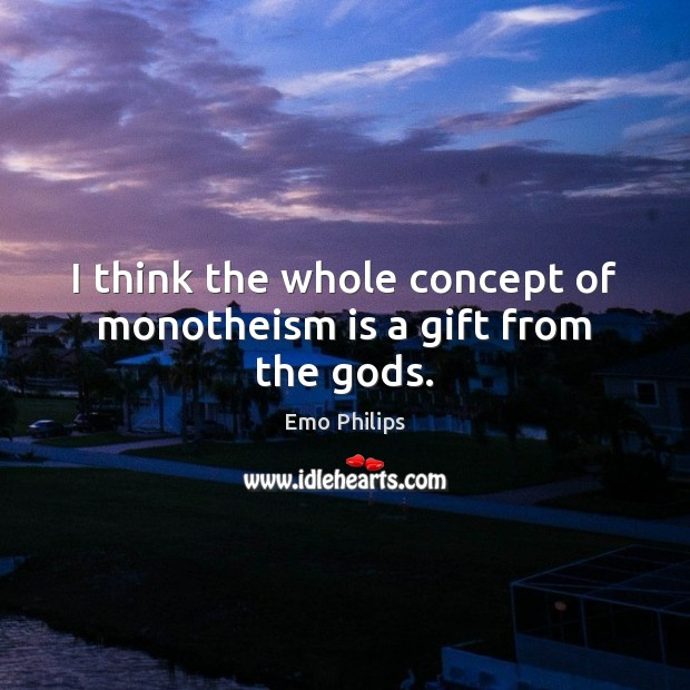 I think the whole concept of monotheism is a gift from the Gods. Image