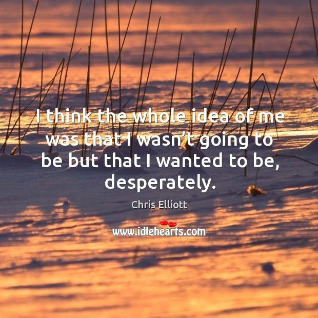 I think the whole idea of me was that I wasn't going to be but that I wanted to be, desperately. Image