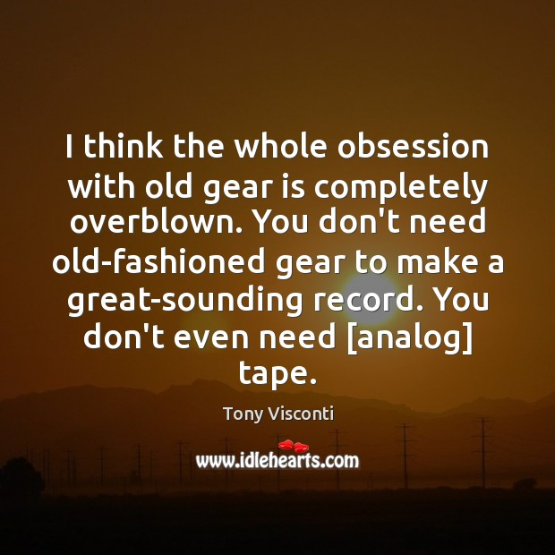 I think the whole obsession with old gear is completely overblown. You Tony Visconti Picture Quote