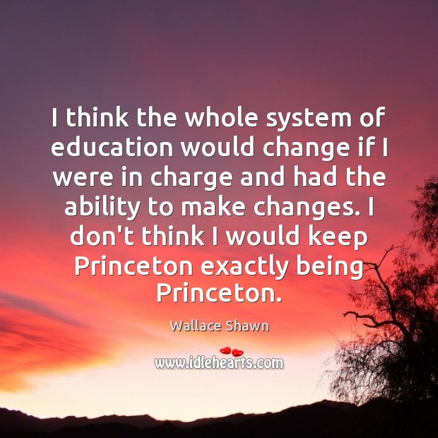 I think the whole system of education would change if I were Wallace Shawn Picture Quote