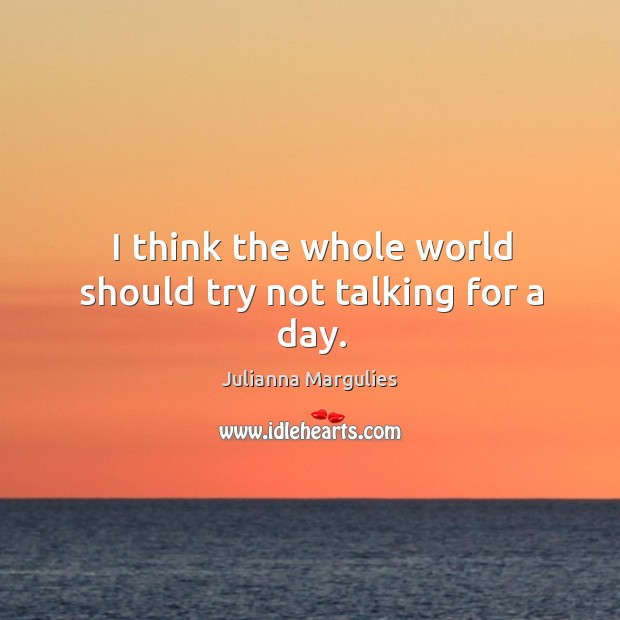 I think the whole world should try not talking for a day. Julianna Margulies Picture Quote