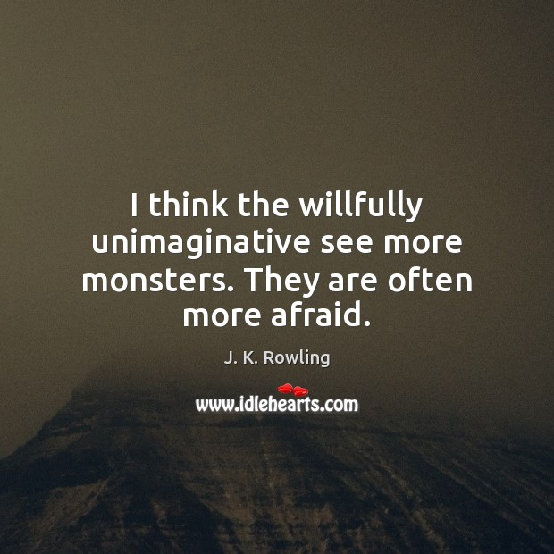 Image, I think the willfully unimaginative see more monsters. They are often more afraid.