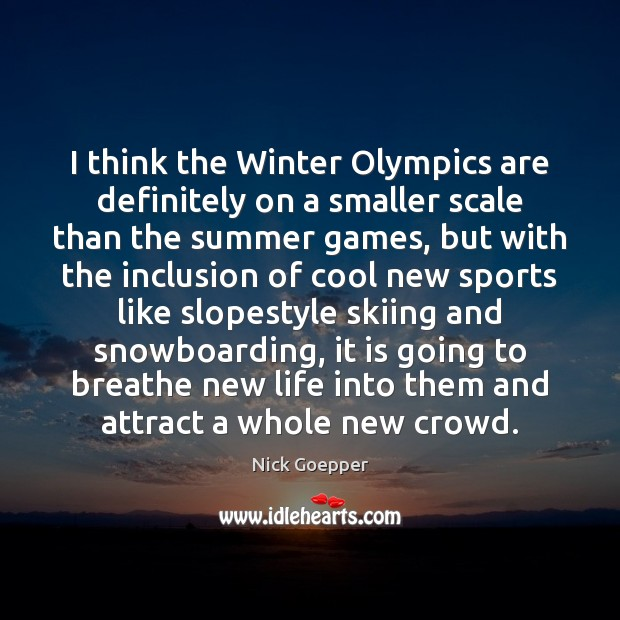 Image, I think the Winter Olympics are definitely on a smaller scale than