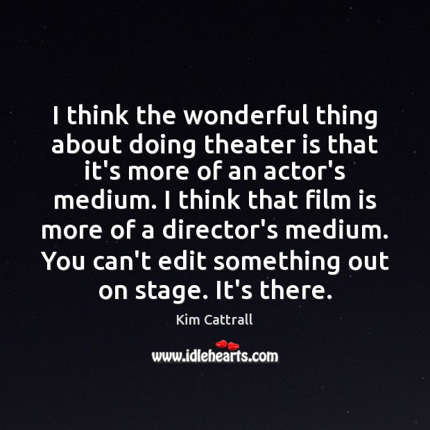 I think the wonderful thing about doing theater is that it's more Kim Cattrall Picture Quote