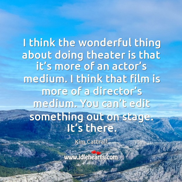 I think the wonderful thing about doing theater is that it's more of an actor's medium. Kim Cattrall Picture Quote