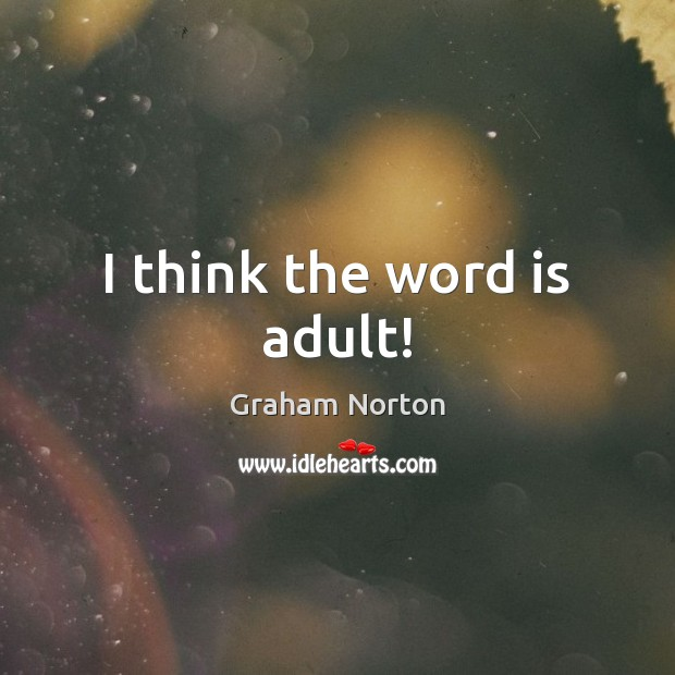 I think the word is adult! Graham Norton Picture Quote