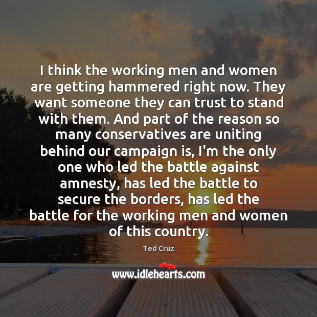 I think the working men and women are getting hammered right now. Ted Cruz Picture Quote
