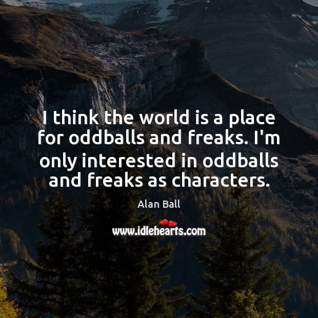 Image, I think the world is a place for oddballs and freaks. I'm