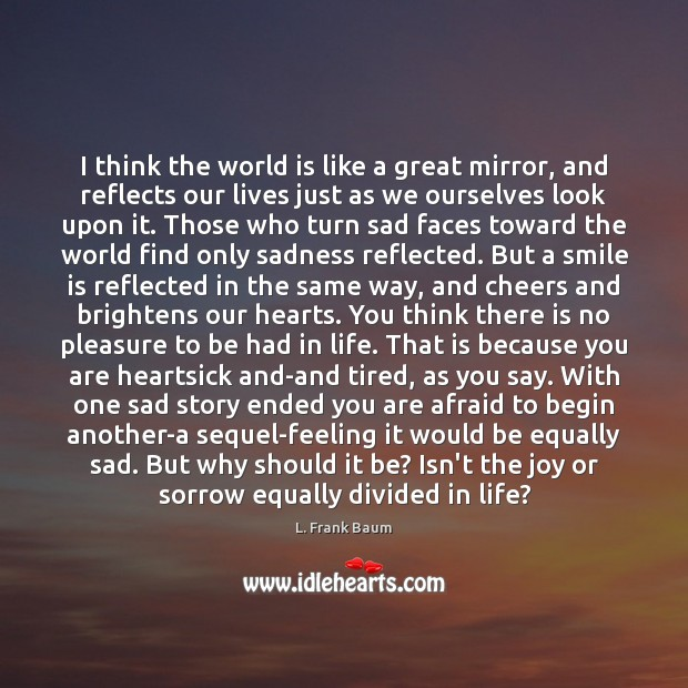 I think the world is like a great mirror, and reflects our Image